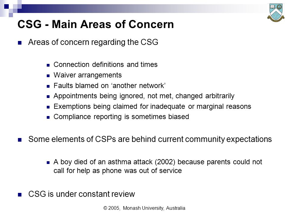© 2005, Monash University, Australia CSG - Main Areas of Concern Areas of concern regarding the CSG Connection definitions and times Waiver arrangements Faults blamed on 'another network' Appointments being ignored, not met, changed arbitrarily Exemptions being claimed for inadequate or marginal reasons Compliance reporting is sometimes biased Some elements of CSPs are behind current community expectations A boy died of an asthma attack (2002) because parents could not call for help as phone was out of service CSG is under constant review