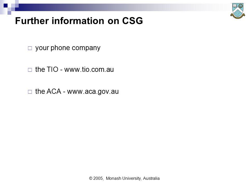 © 2005, Monash University, Australia Further information on CSG  your phone company  the TIO - www.tio.com.au  the ACA - www.aca.gov.au