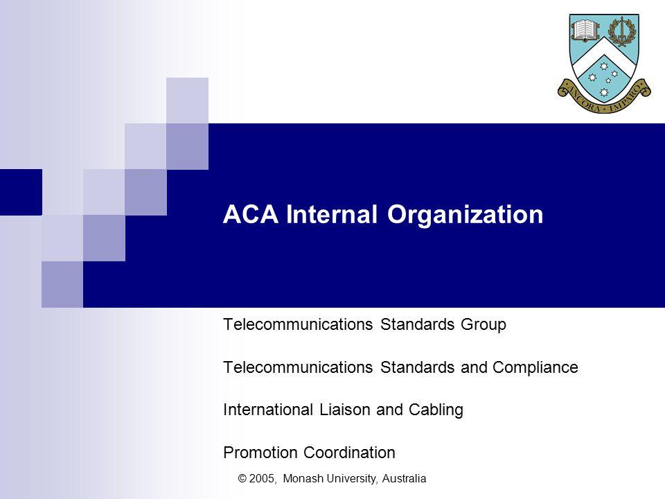 © 2005, Monash University, Australia ACA Internal Organization Telecommunications Standards Group Telecommunications Standards and Compliance International Liaison and Cabling Promotion Coordination