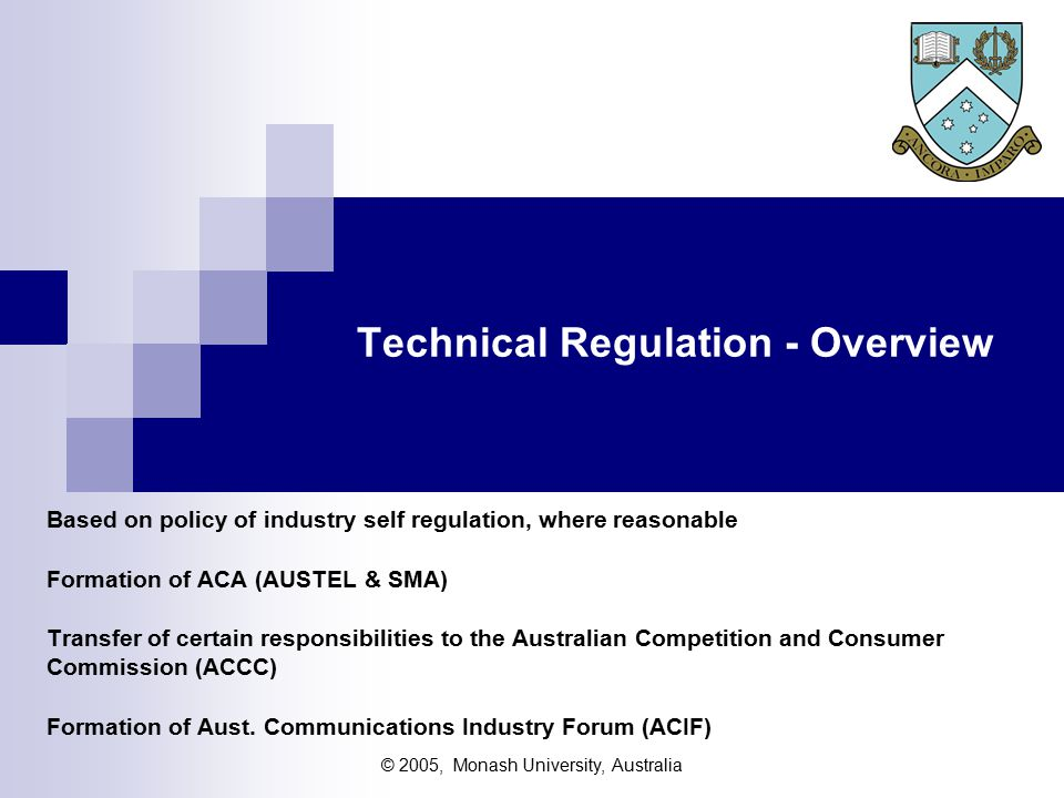 © 2005, Monash University, Australia Technical Regulation - Overview Based on policy of industry self regulation, where reasonable Formation of ACA (AUSTEL & SMA) Transfer of certain responsibilities to the Australian Competition and Consumer Commission (ACCC) Formation of Aust.