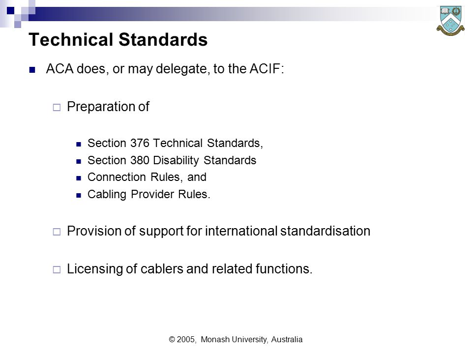 © 2005, Monash University, Australia Technical Standards ACA does, or may delegate, to the ACIF:  Preparation of Section 376 Technical Standards, Section 380 Disability Standards Connection Rules, and Cabling Provider Rules.