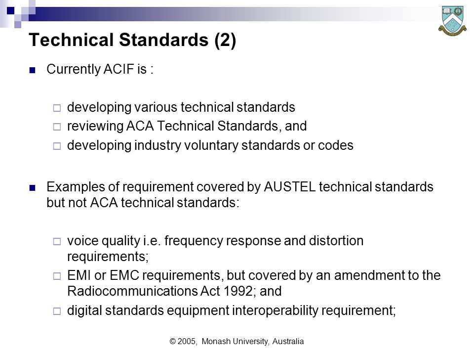© 2005, Monash University, Australia Technical Standards (2) Currently ACIF is :  developing various technical standards  reviewing ACA Technical Standards, and  developing industry voluntary standards or codes Examples of requirement covered by AUSTEL technical standards but not ACA technical standards:  voice quality i.e.