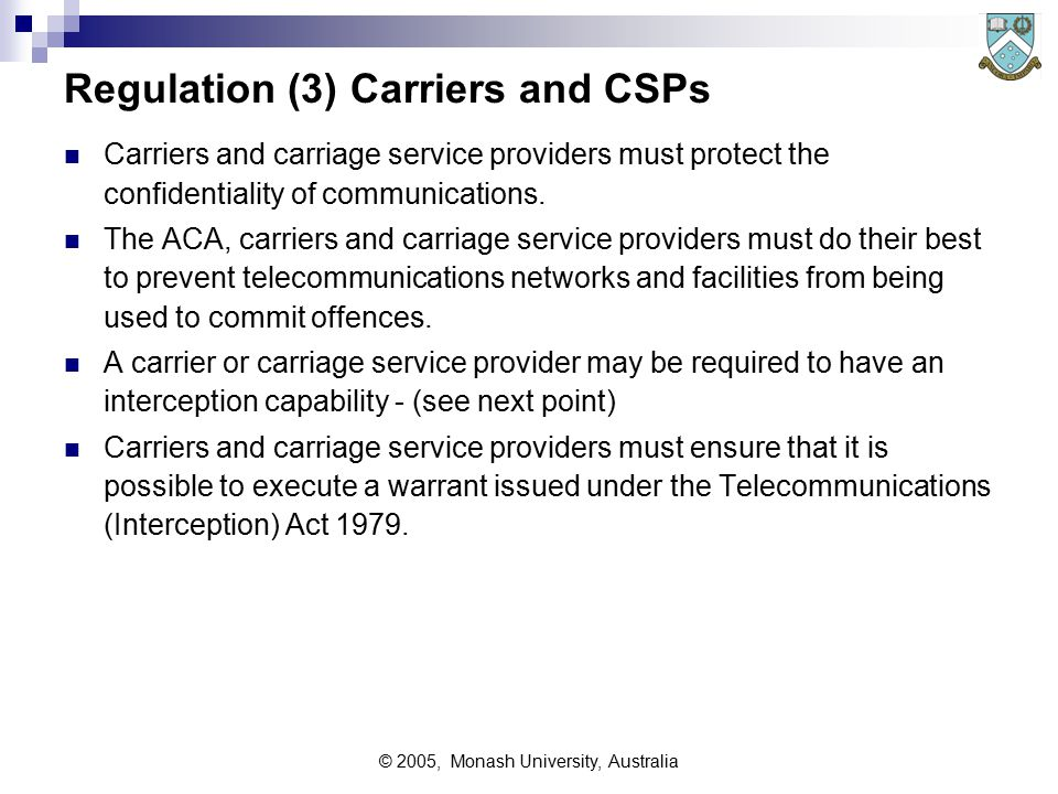 © 2005, Monash University, Australia Regulation (3) Carriers and CSPs Carriers and carriage service providers must protect the confidentiality of communications.