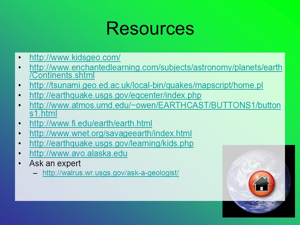 Resources http://www.kidsgeo.com/ http://www.enchantedlearning.com/subjects/astronomy/planets/earth /Continents.shtmlhttp://www.enchantedlearning.com/subjects/astronomy/planets/earth /Continents.shtml http://tsunami.geo.ed.ac.uk/local-bin/quakes/mapscript/home.pl http://earthquake.usgs.gov/eqcenter/index.php http://www.atmos.umd.edu/~owen/EARTHCAST/BUTTONS1/button s1.htmlhttp://www.atmos.umd.edu/~owen/EARTHCAST/BUTTONS1/button s1.html http://www.fi.edu/earth/earth.html http://www.wnet.org/savageearth/index.html http://earthquake.usgs.gov/learning/kids.php http://www.avo.alaska.edu Ask an expert –http://walrus.wr.usgs.gov/ask-a-geologist/http://walrus.wr.usgs.gov/ask-a-geologist/