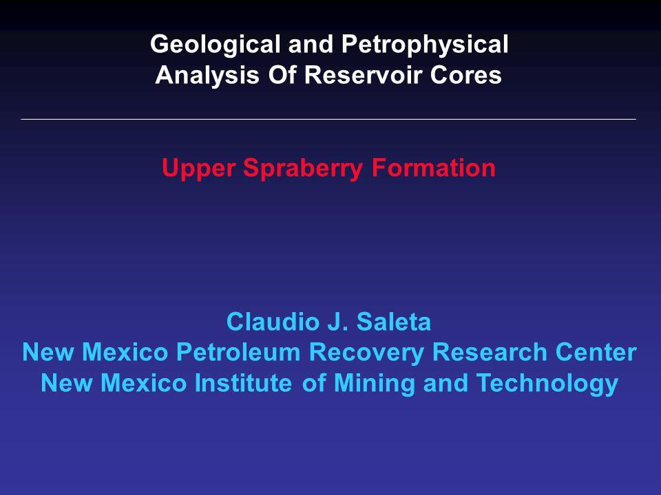 Geological and Petrophysical Analysis Of Reservoir Cores Upper Spraberry Formation Claudio J. Saleta New Mexico Petroleum Recovery Research Center New