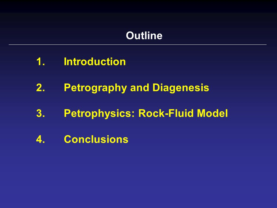 Outline 1.Introduction 2. Petrography and Diagenesis 3. Petrophysics: Rock-Fluid Model 4.Conclusions