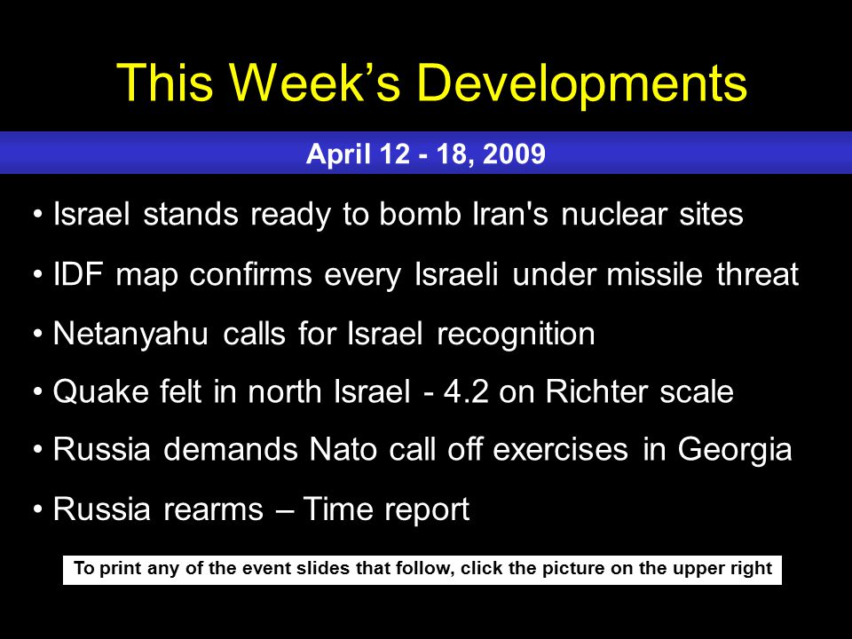 This Week's Developments To print any of the event slides that follow, click the picture on the upper right Israel stands ready to bomb Iran s nuclear sites IDF map confirms every Israeli under missile threat Netanyahu calls for Israel recognition Quake felt in north Israel - 4.2 on Richter scale Russia demands Nato call off exercises in Georgia April 12 - 18, 2009 Russia rearms – Time report