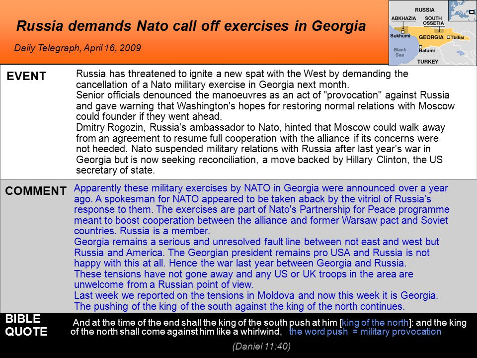 Russia demands Nato call off exercises in Georgia Daily Telegraph, April 16, 2009 EVENT COMMENT And at the time of the end shall the king of the south push at him [king of the north]: and the king of the north shall come against him like a whirlwind, the word push = military provocation BIBLE QUOTE (Daniel 11:40) Apparently these military exercises by NATO in Georgia were announced over a year ago.