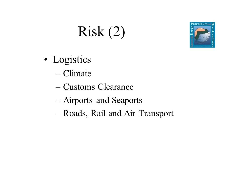 Risk (2) Logistics –Climate –Customs Clearance –Airports and Seaports –Roads, Rail and Air Transport