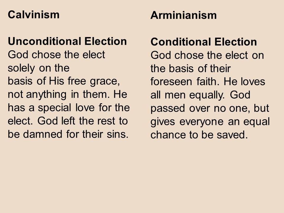 Calvinism Unconditional Election God chose the elect solely on the basis of His free grace, not anything in them.