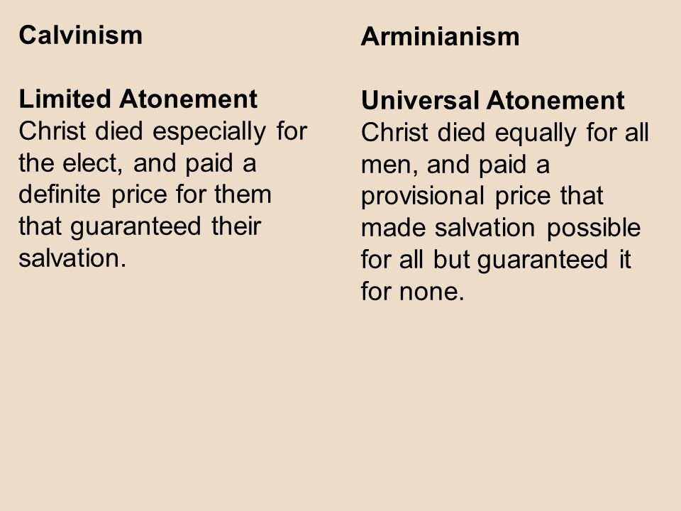 Calvinism Limited Atonement Christ died especially for the elect, and paid a definite price for them that guaranteed their salvation.