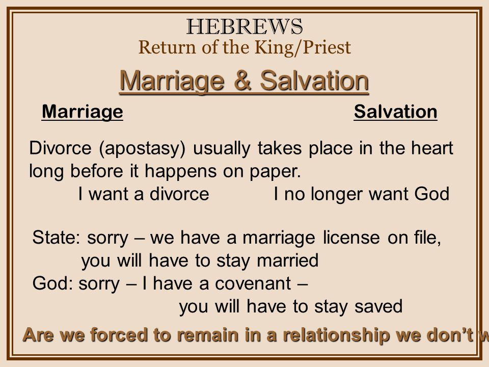 HEBREWS Return of the King/Priest Marriage & Salvation Marriage Salvation Divorce (apostasy) usually takes place in the heart long before it happens on paper.