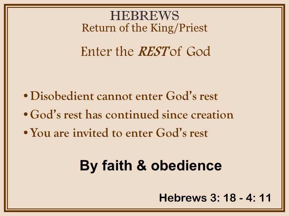HEBREWS Enter the REST of God Return of the King/Priest Hebrews 3: 18 - 4: 11 Disobedient cannot enter God's rest God's rest has continued since creation You are invited to enter God's rest By faith & obedience