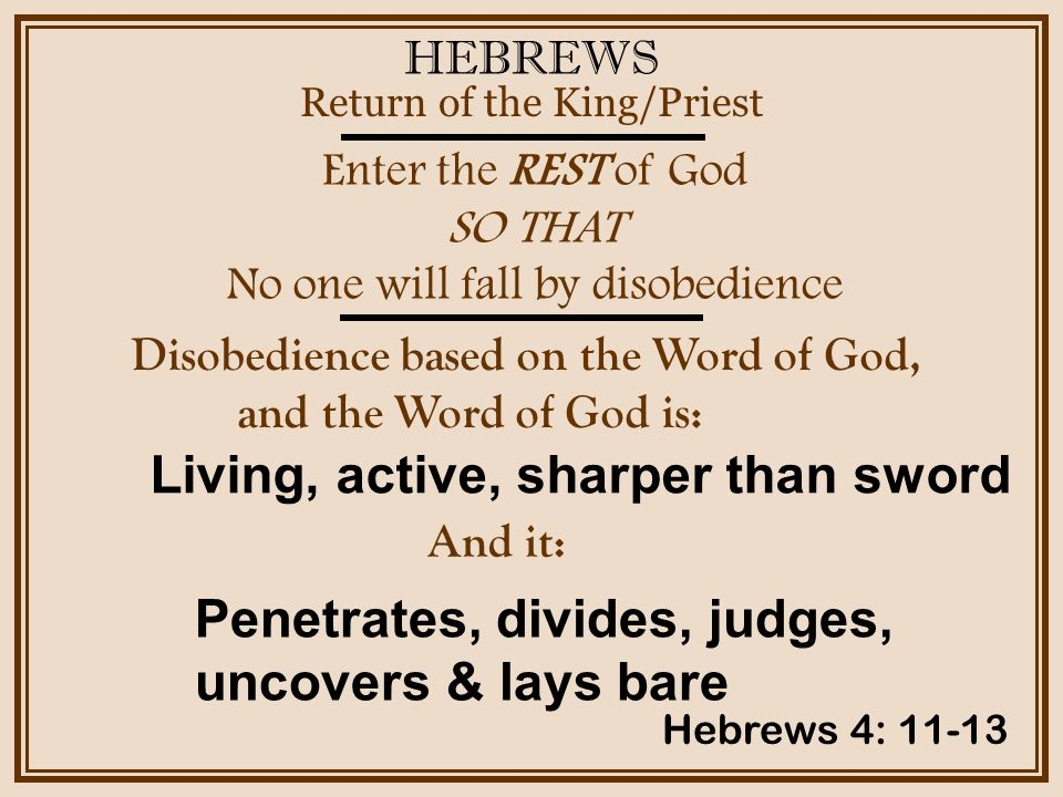 HEBREWS Enter the REST of God SO THAT No one will fall by disobedience Return of the King/Priest Hebrews 4: 11-13 Disobedience based on the Word of God, and the Word of God is: Living, active, sharper than sword And it: Penetrates, divides, judges, uncovers & lays bare