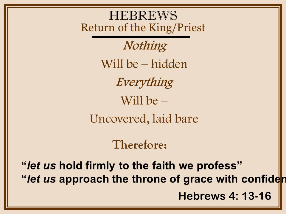HEBREWS Nothing Will be – hidden Everything Will be – Uncovered, laid bare Return of the King/Priest Hebrews 4: 13-16 Therefore: let us hold firmly to the faith we profess let us approach the throne of grace with confidence