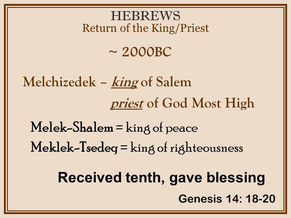 HEBREWS ~ 2000BC Return of the King/Priest Genesis 14: 18-20 Melchizedek – king of Salem priest of God Most High Received tenth, gave blessing Melek-Shalem = king of peace Meklek-Tsedeq = king of righteousness