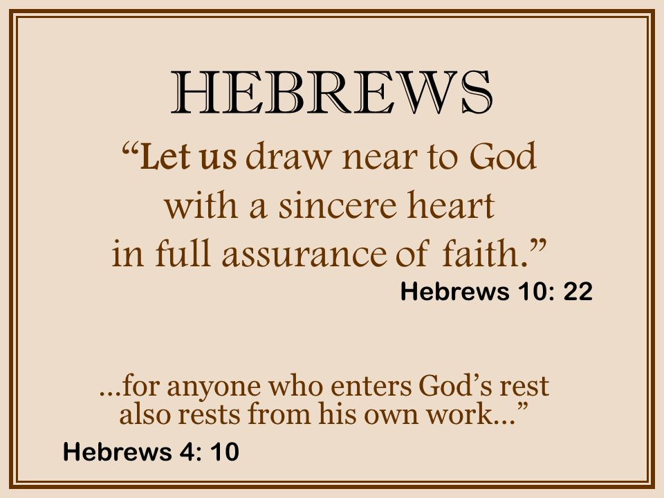HEBREWS …for anyone who enters God's rest also rests from his own work… Let us draw near to God with a sincere heart in full assurance of faith. Hebrews 10: 22 Hebrews 4: 10