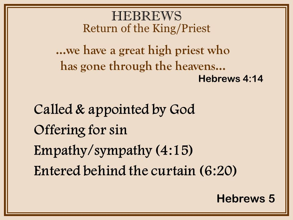 HEBREWS Return of the King/Priest Hebrews 5 …we have a great high priest who has gone through the heavens… Called & appointed by God Offering for sin Empathy/sympathy (4:15) Entered behind the curtain (6:20) Hebrews 4:14