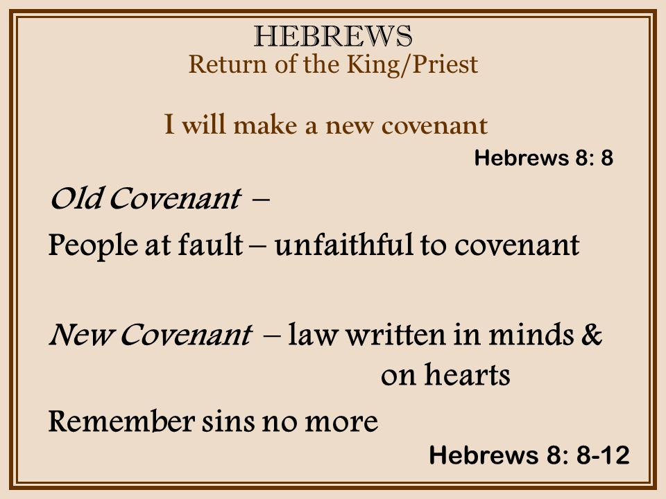 HEBREWS Return of the King/Priest Hebrews 8: 8-12 I will make a new covenant Old Covenant – People at fault – unfaithful to covenant Hebrews 8: 8 New Covenant – law written in minds & on hearts Remember sins no more