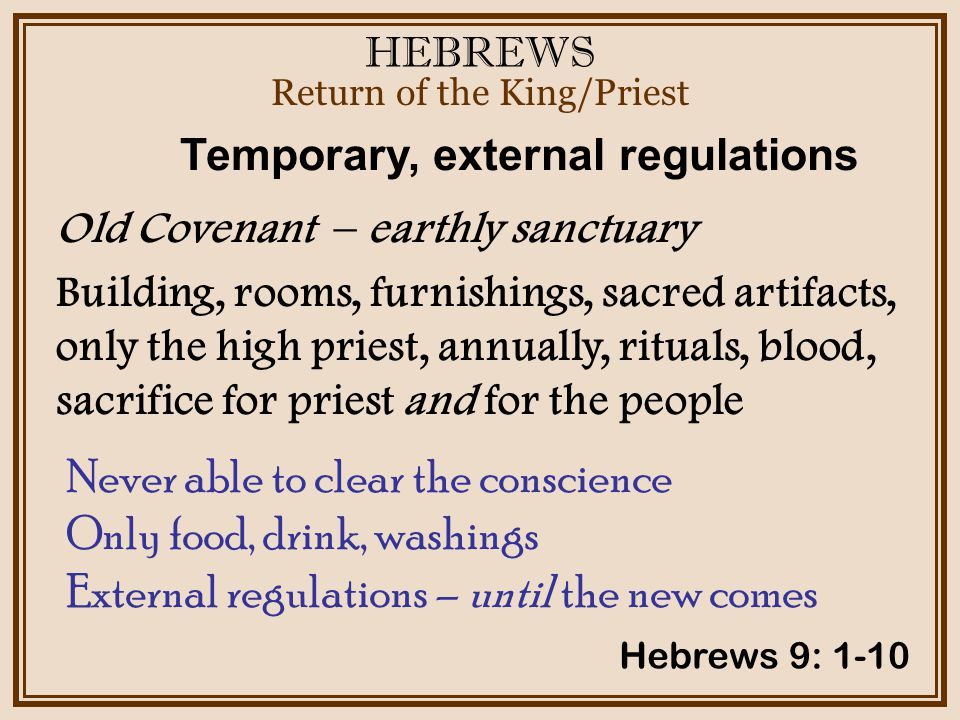 HEBREWS Return of the King/Priest Hebrews 9: 1-10 Old Covenant – earthly sanctuary Building, rooms, furnishings, sacred artifacts, only the high priest, annually, rituals, blood, sacrifice for priest and for the people Temporary, external regulations Never able to clear the conscience Only food, drink, washings External regulations – until the new comes
