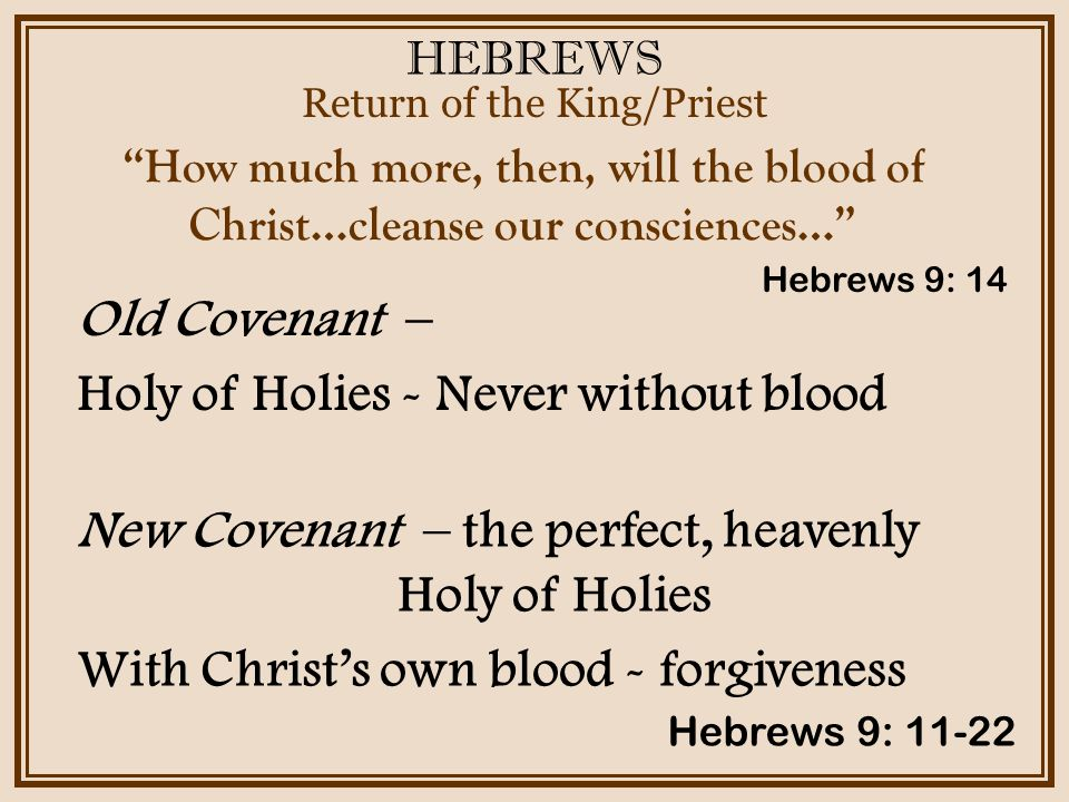 HEBREWS Return of the King/Priest Hebrews 9: 11-22 How much more, then, will the blood of Christ…cleanse our consciences… Old Covenant – Holy of Holies - Never without blood Hebrews 9: 14 New Covenant – the perfect, heavenly Holy of Holies With Christ's own blood - forgiveness