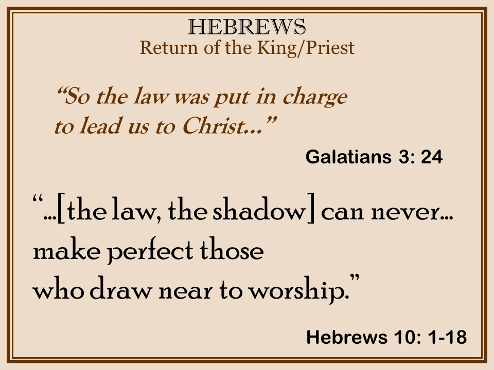 HEBREWS Return of the King/Priest Galatians 3: 24 So the law was put in charge to lead us to Christ… …[the law, the shadow] can never… make perfect those who draw near to worship. Hebrews 10: 1-18