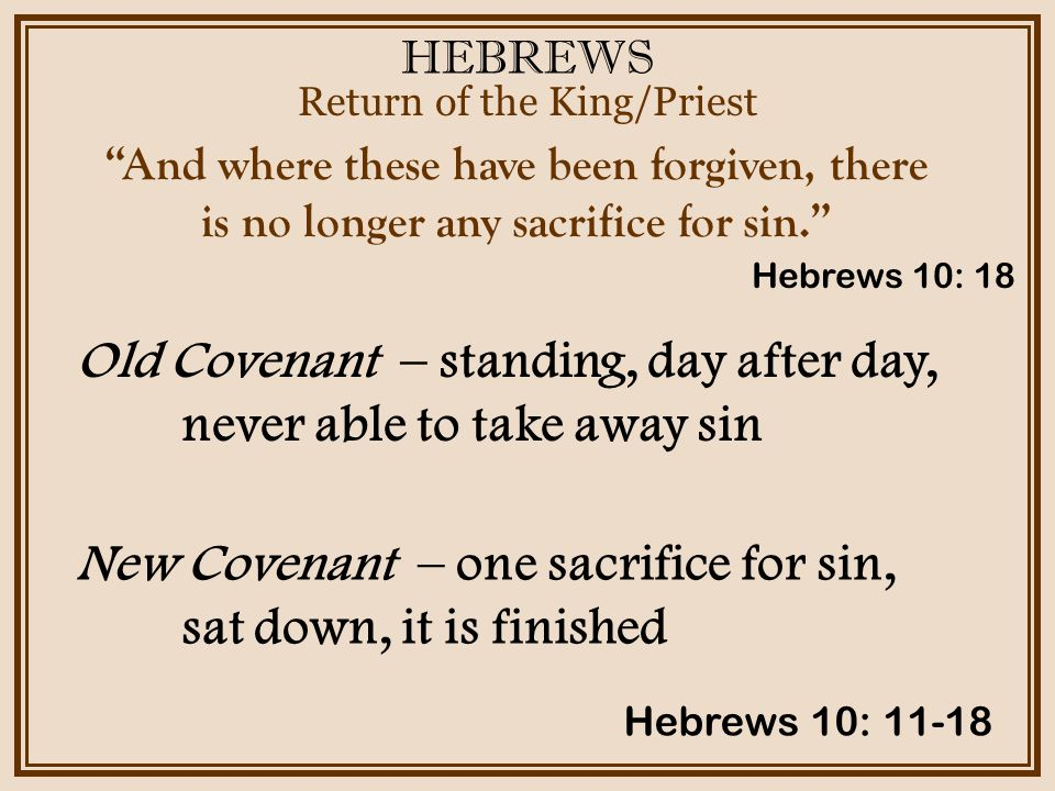 HEBREWS Return of the King/Priest Hebrews 10: 11-18 And where these have been forgiven, there is no longer any sacrifice for sin. Old Covenant – standing, day after day, never able to take away sin Hebrews 10: 18 New Covenant – one sacrifice for sin, sat down, it is finished