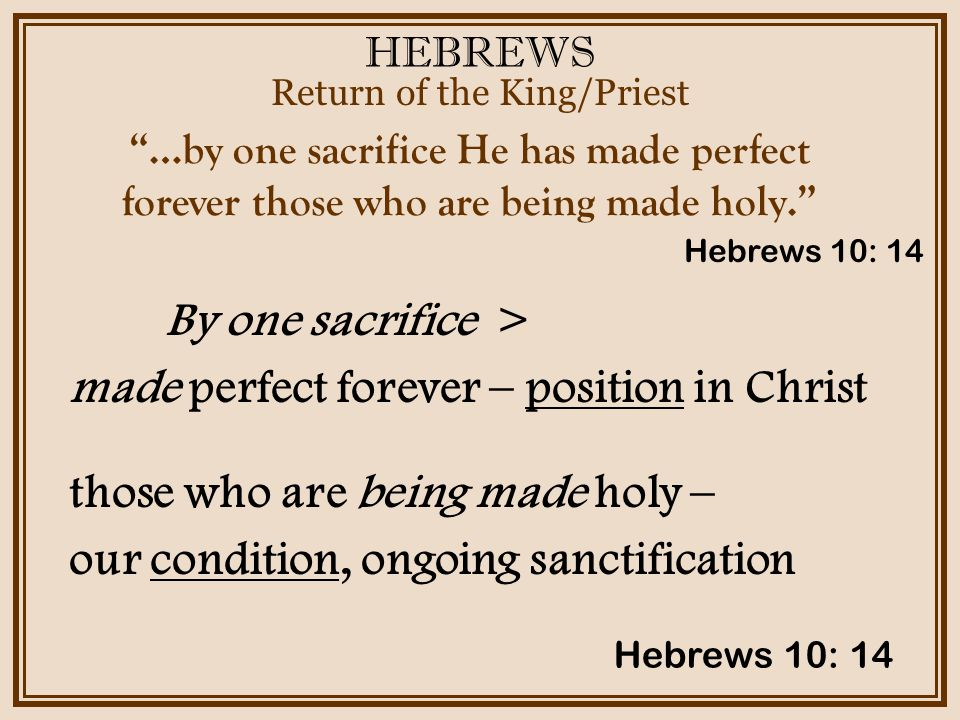 HEBREWS Return of the King/Priest Hebrews 10: 14 …by one sacrifice He has made perfect forever those who are being made holy. By one sacrifice > made perfect forever – position in Christ those who are being made holy – our condition, ongoing sanctification Hebrews 10: 14