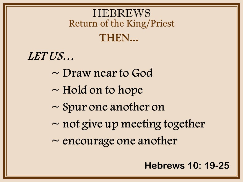 HEBREWS Return of the King/Priest Hebrews 10: 19-25 THEN… LET US… ~ Draw near to God ~ Hold on to hope ~ Spur one another on ~ not give up meeting together ~ encourage one another