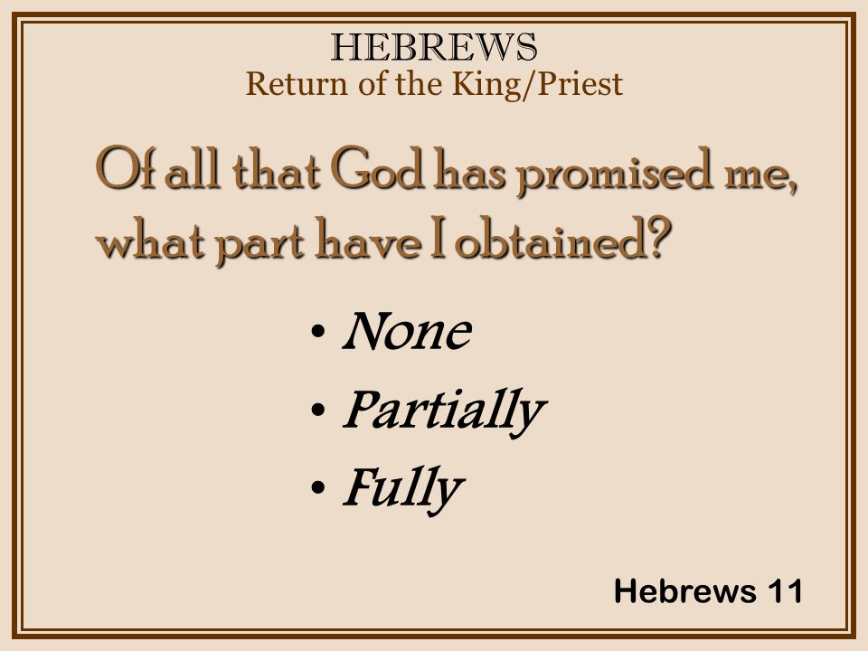 HEBREWS Return of the King/Priest Hebrews 11 None Partially Fully Of all that God has promised me, what part have I obtained?