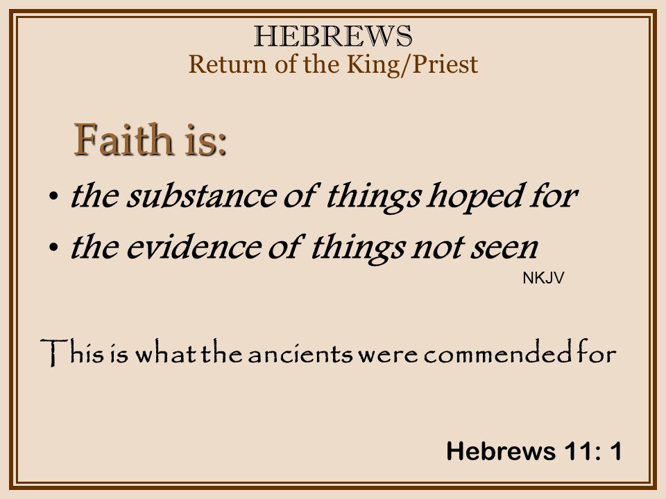 HEBREWS Return of the King/Priest Hebrews 11: 1 the substance of things hoped for the evidence of things not seen Faith is: This is what the ancients were commended for NKJV