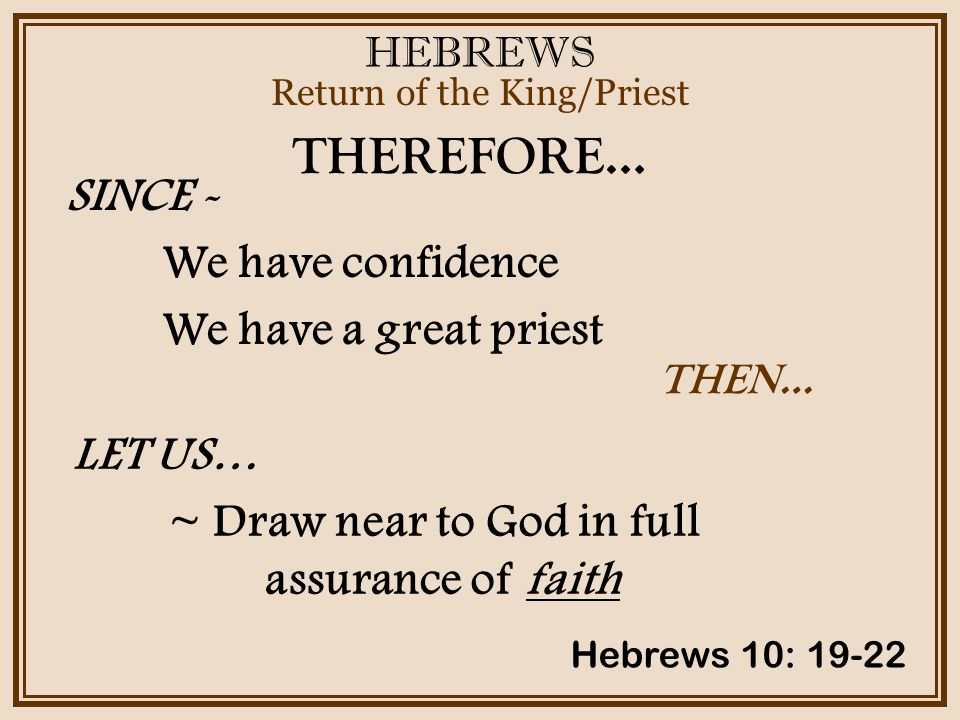 HEBREWS Return of the King/Priest Hebrews 10: 19-22 THEREFORE… SINCE - We have confidence We have a great priest THEN… LET US… ~ Draw near to God in full assurance of faith