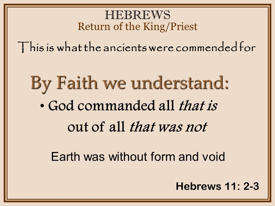 HEBREWS Return of the King/Priest Hebrews 11: 2-3 God commanded all that is out of all that was not By Faith we understand: This is what the ancients were commended for Earth was without form and void