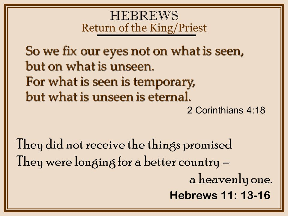 HEBREWS Return of the King/Priest Hebrews 11: 13-16 So we fix our eyes not on what is seen, but on what is unseen.
