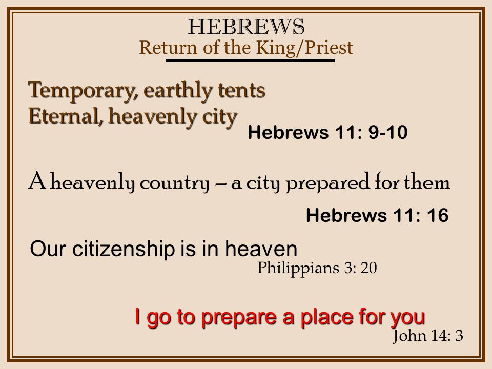 HEBREWS Return of the King/Priest Hebrews 11: 16 Temporary, earthly tents Eternal, heavenly city A heavenly country – a city prepared for them Hebrews 11: 9-10 Our citizenship is in heaven Philippians 3: 20 I go to prepare a place for you John 14: 3