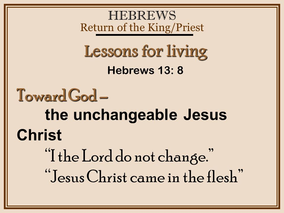 HEBREWS Return of the King/Priest Hebrews 13: 8 Lessons for living Toward God – the unchangeable Jesus Christ I the Lord do not change. Jesus Christ came in the flesh