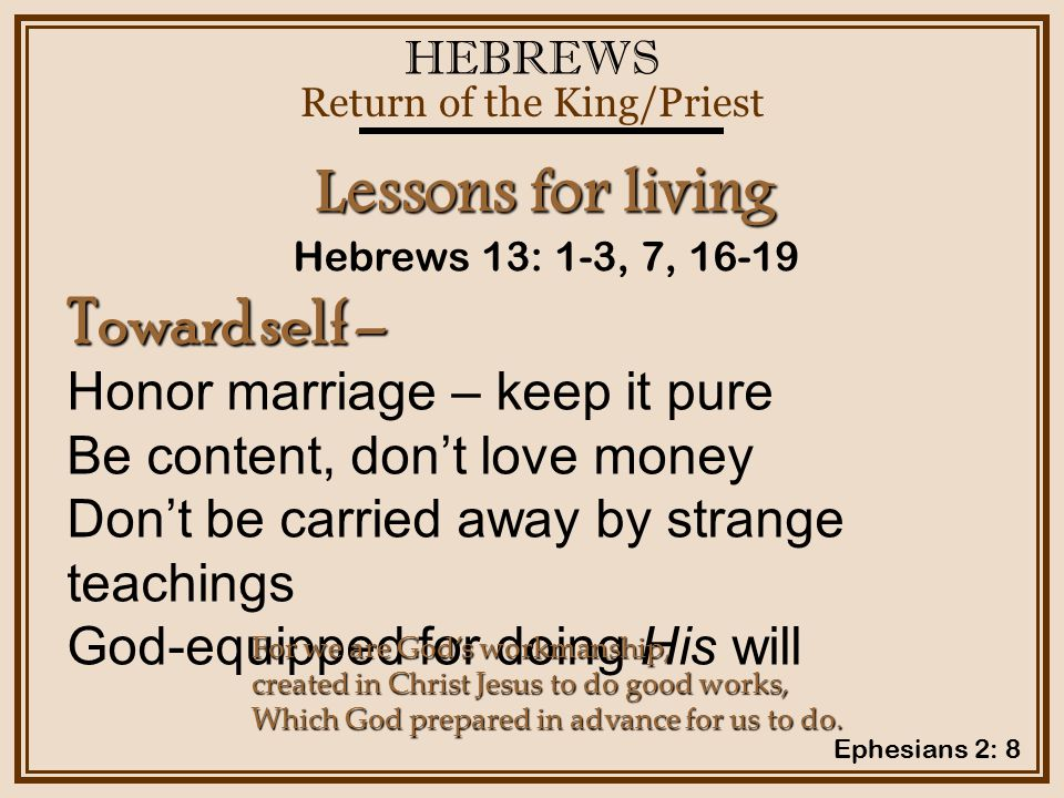 HEBREWS Return of the King/Priest Hebrews 13: 1-3, 7, 16-19 Lessons for living Toward self – Honor marriage – keep it pure Be content, don't love money Don't be carried away by strange teachings God-equipped for doing His will For we are God's workmanship, created in Christ Jesus to do good works, Which God prepared in advance for us to do.