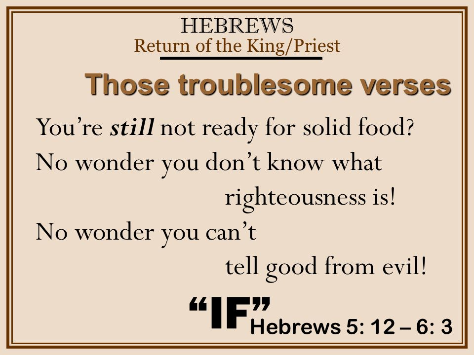 HEBREWS Return of the King/Priest Hebrews 5: 12 – 6: 3 Those troublesome verses IF You're still not ready for solid food.