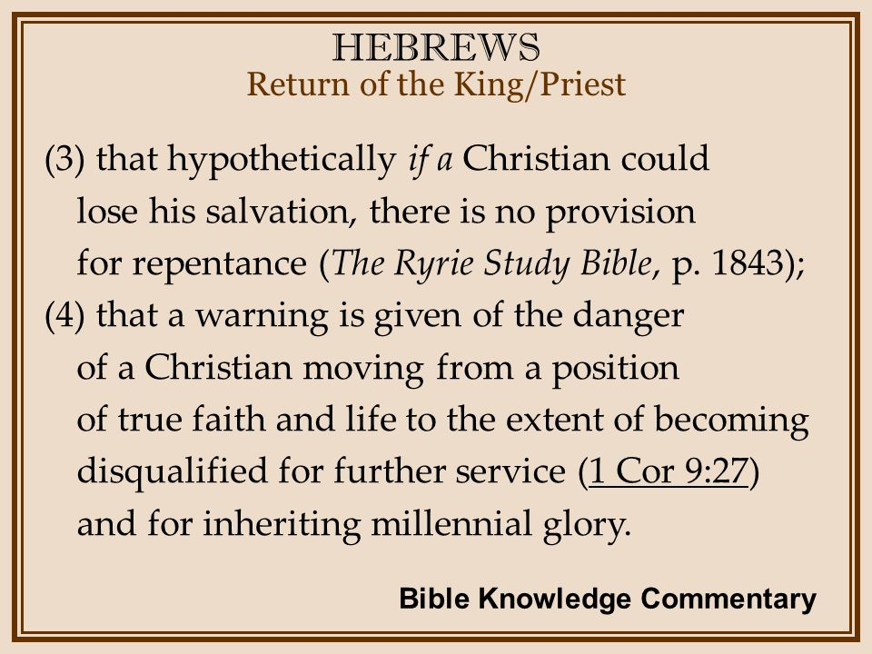 HEBREWS Return of the King/Priest (3) that hypothetically if a Christian could lose his salvation, there is no provision for repentance (The Ryrie Study Bible, p.