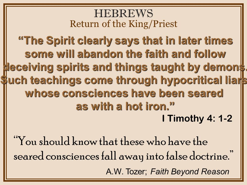 HEBREWS Return of the King/Priest You should know that these who have the seared consciences fall away into false doctrine. A.W.
