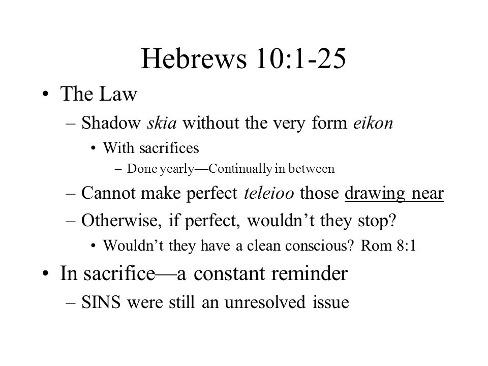 Hebrews 10:1-25 The Law –Shadow skia without the very form eikon With sacrifices –Done yearly—Continually in between –Cannot make perfect teleioo those drawing near –Otherwise, if perfect, wouldn't they stop.