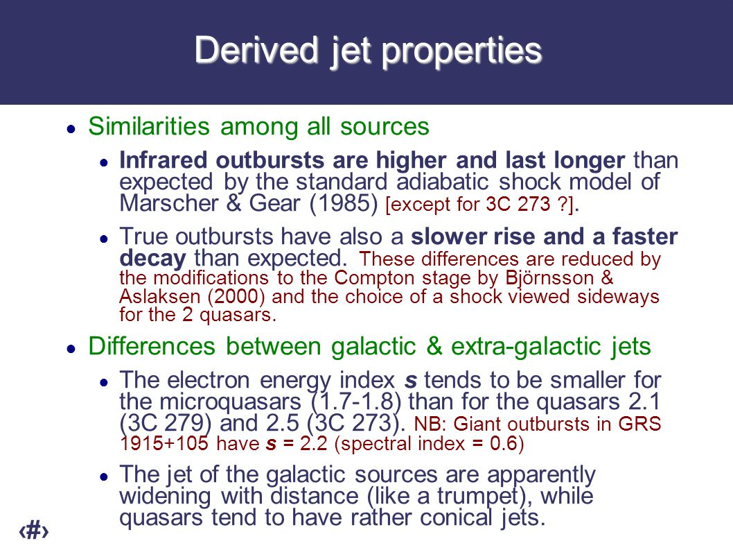 10Conclusion ● We showed that infrared-to-radio variability of quasars and microquasars can be well reproduced by a shock-in-jet model, suggesting that: ● the basic physics of relativistic jets are independent of the mass of the black hole over height orders of magnitude ● outbursts in the lightcurves are associated to moving structures in the inner jet (e.g.