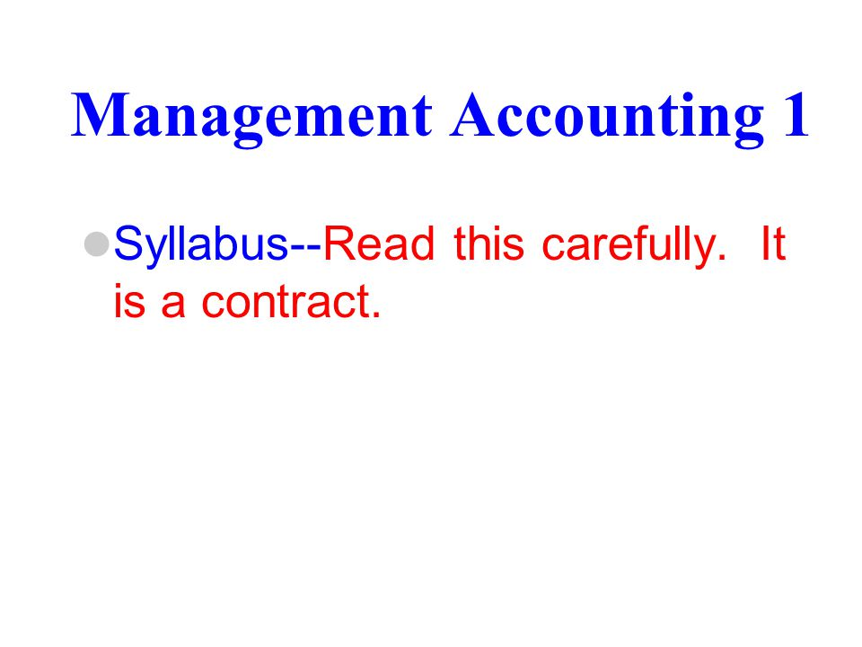 Management Accounting 1 Syllabus--Read this carefully. It is a contract.