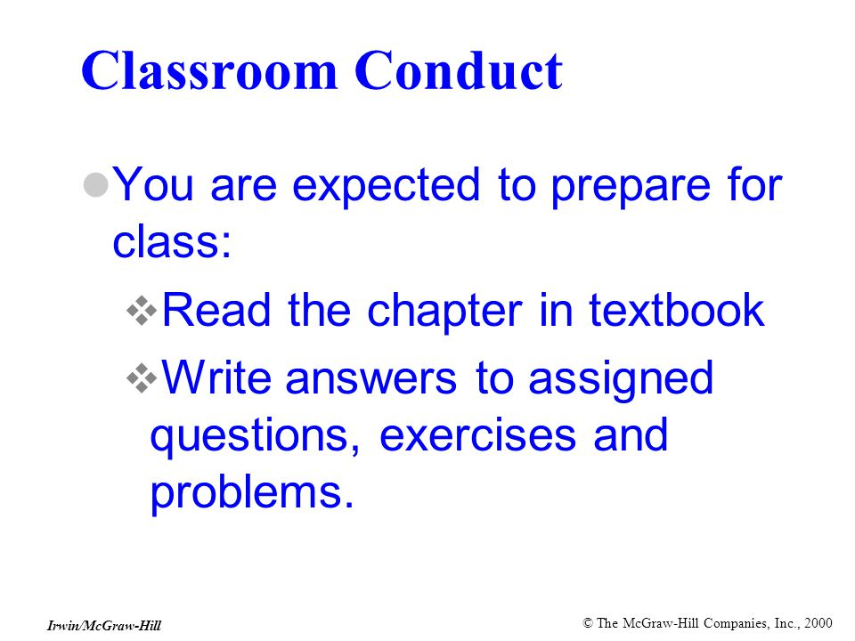 © The McGraw-Hill Companies, Inc., 2000 Irwin/McGraw-Hill Classroom Conduct You are expected to prepare for class:  Read the chapter in textbook  Write answers to assigned questions, exercises and problems.
