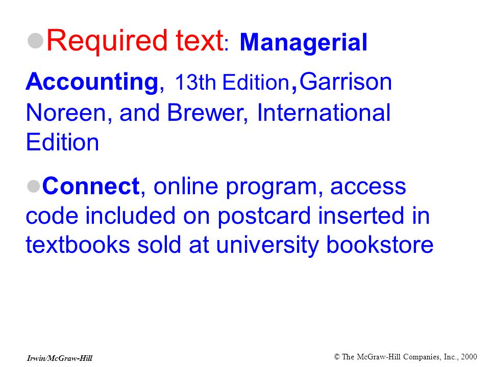 © The McGraw-Hill Companies, Inc., 2000 Irwin/McGraw-Hill Required text : Managerial Accounting, 13th Edition, Garrison Noreen, and Brewer, International Edition Connect, online program, access code included on postcard inserted in textbooks sold at university bookstore