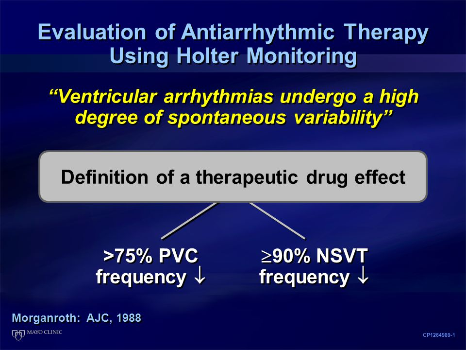 Evaluation of Antiarrhythmic Therapy Using Holter Monitoring Morganroth: AJC, 1988 CP1264989-1 Ventricular arrhythmias undergo a high degree of spontaneous variability >75% PVC frequency   90% NSVT frequency  Definition of a therapeutic drug effect