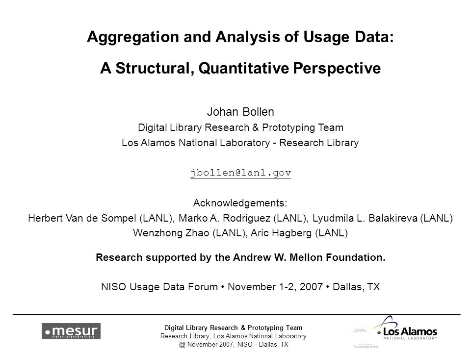 Research Library, Los Alamos National Laboratory @ November 2007, NISO - Dallas, TX Digital Library Research & Prototyping Team Aggregation and Analysis of Usage Data: A Structural, Quantitative Perspective Johan Bollen Digital Library Research & Prototyping Team Los Alamos National Laboratory - Research Library jbollen@lanl.gov Acknowledgements: Herbert Van de Sompel (LANL), Marko A.