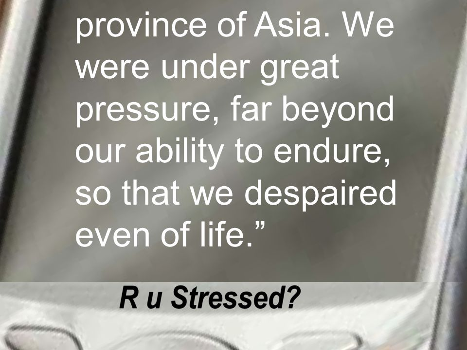 province of Asia. We were under great pressure, far beyond our ability to endure, so that we despaired even of life.""