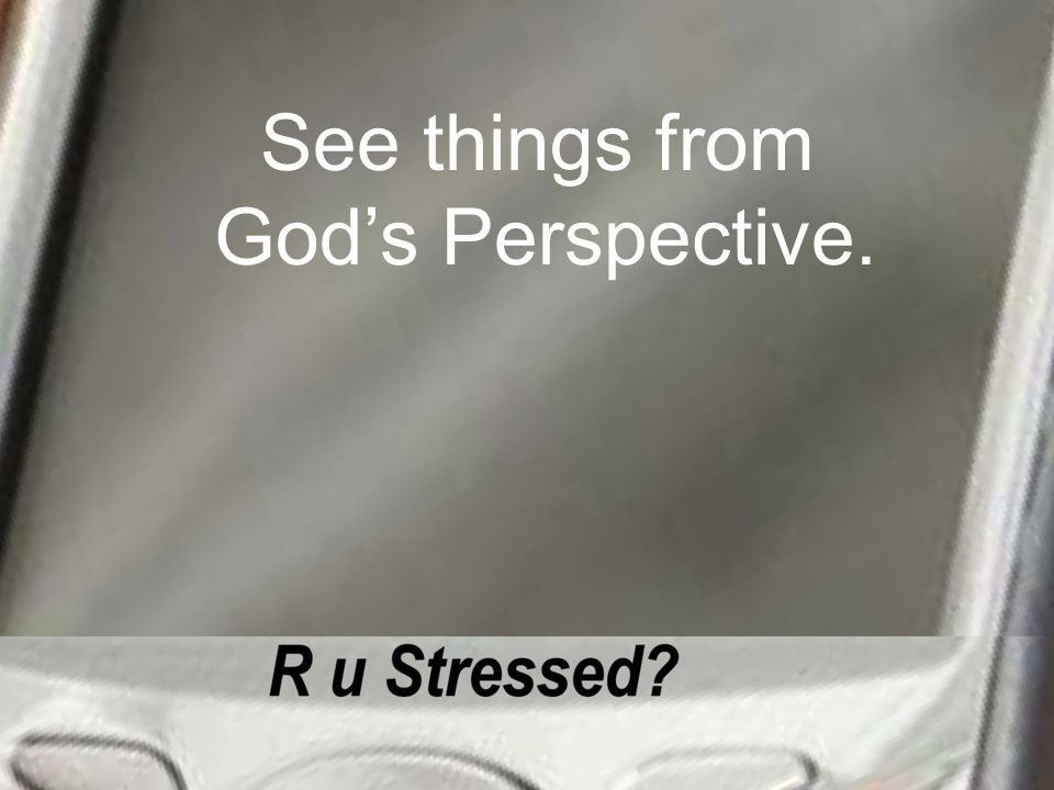 See things from God's Perspective.