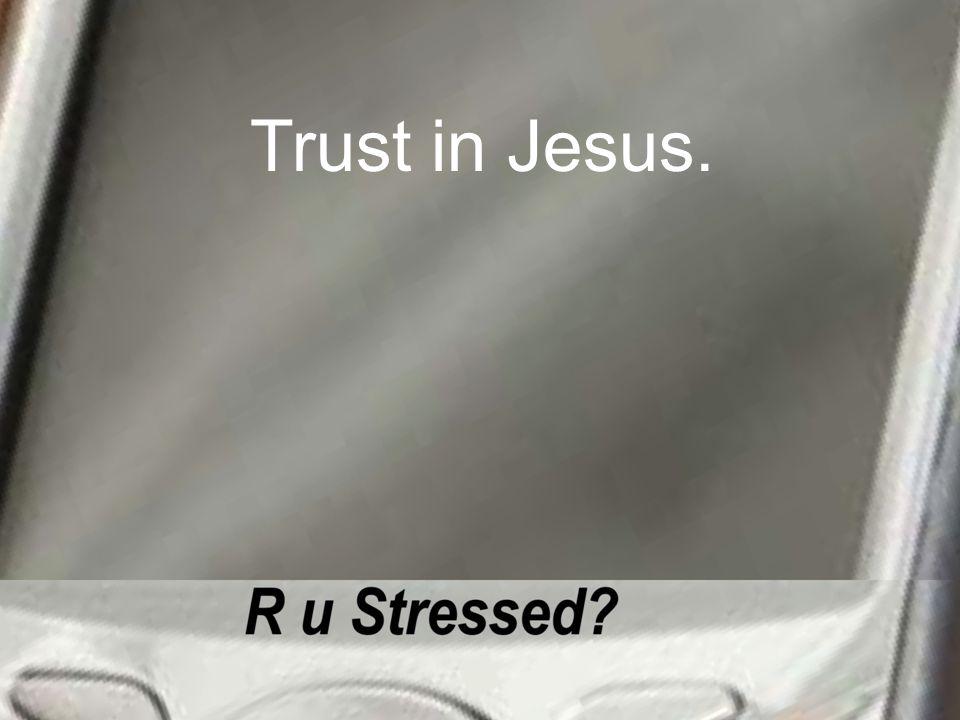 Trust in Jesus.
